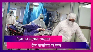 Coronavirus In India: चिंताजनक! भारतात 24 तासात 2 लाखांहून अधिक COVID-19 रुग्ण; मृतांची संख्या ही वाढली